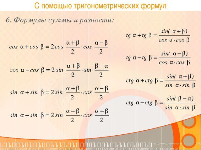 С помощью тригонометрических формул 6. Формулы суммы и разности: