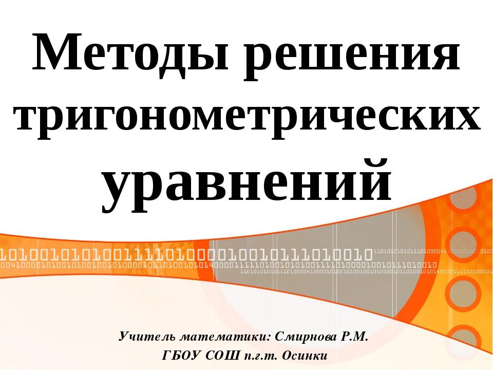 Учитель математики: Смирнова Р.М. ГБОУ СОШ п.г.т. Осинки Методы решения триго...