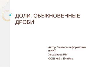 ДОЛИ. ОБЫКНОВЕННЫЕ ДРОБИ Автор: Учитель информатики и ИКТ Хисамиева Р.М. СОШ
