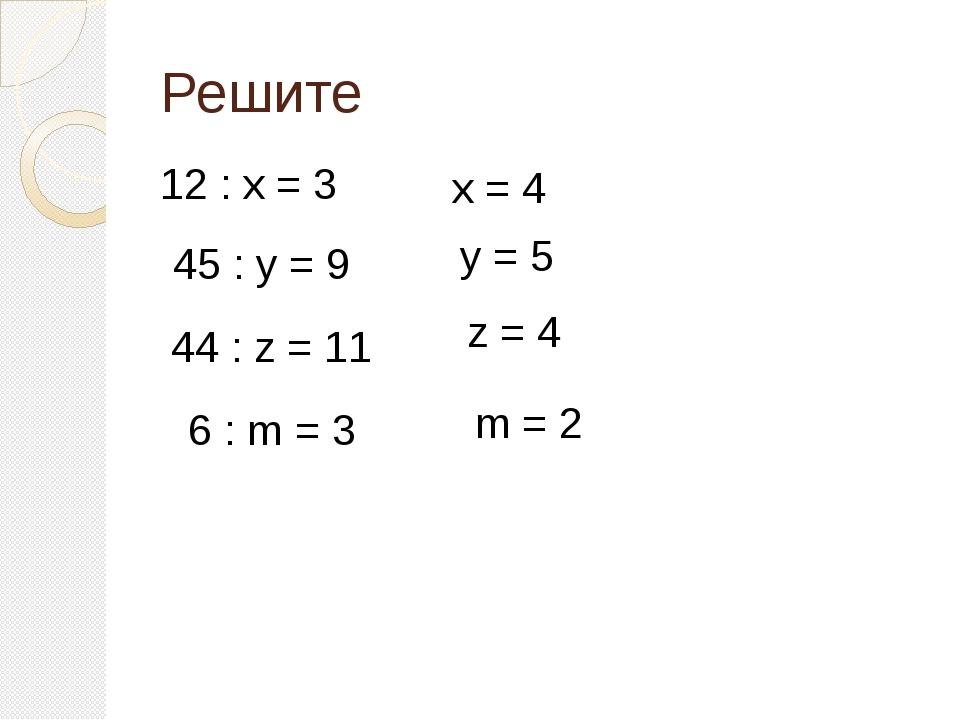 Решите 12 : х = 3 х = 4 y = 5 z = 4 m = 2 45 : у = 9 44 : z = 11 6 : m = 3