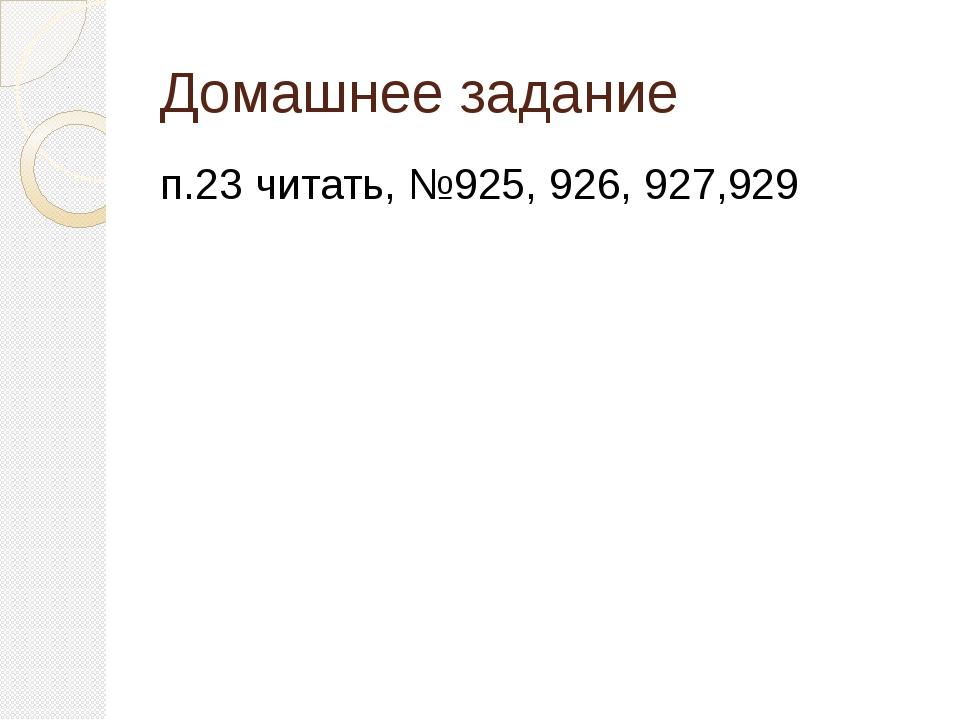 Домашнее задание п.23 читать, №925, 926, 927,929