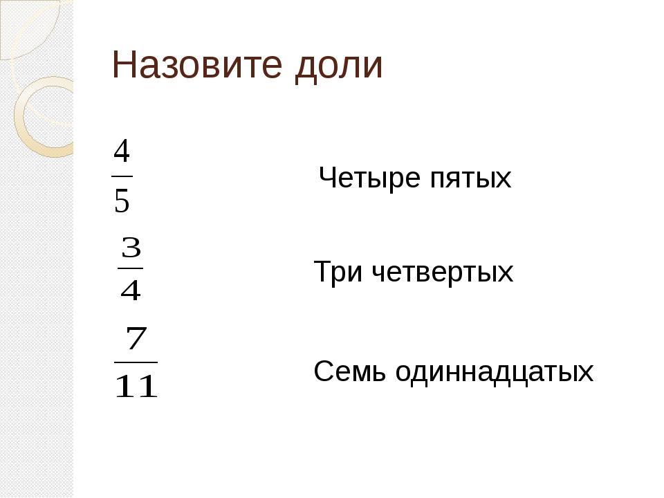 Назовите доли Четыре пятых Семь одиннадцатых Три четвертых