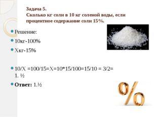 Задача 5. Сколько кг соли в 10 кг соленой воды, если процентное содержание с