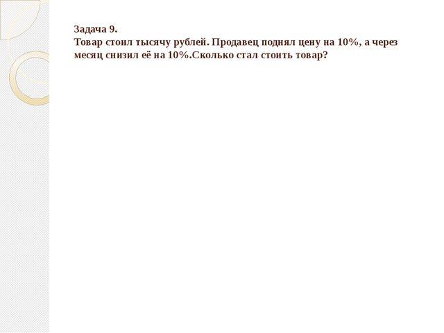 Задача 9. Товар стоил тысячу рублей. Продавец поднял цену на 10%, а через мес...