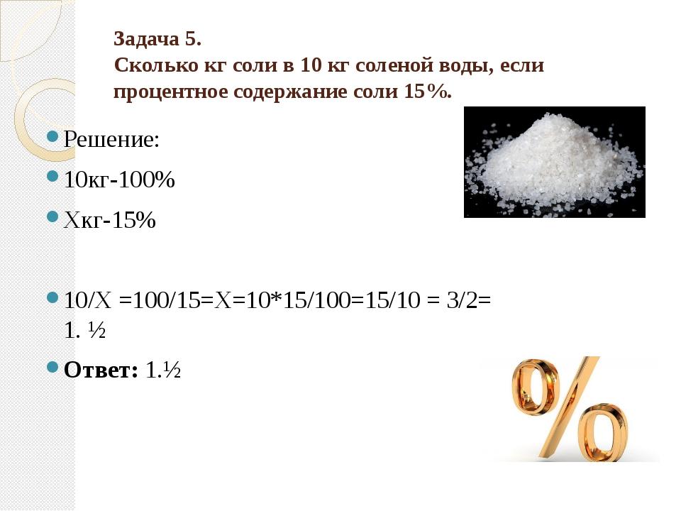Задача 5. Сколько кг соли в 10 кг соленой воды, если процентное содержание с...