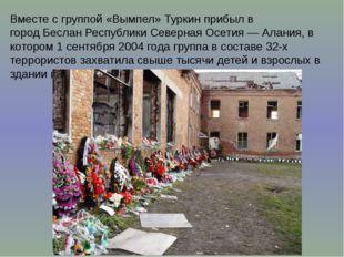Вместе с группой«Вымпел»Туркин прибыл в городБесланРеспублики Северная Ос