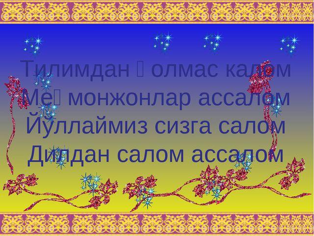 Тилимдан қолмас калом Меҳмонжонлар ассалом Йўллаймиз сизга салом Дилдан салом...