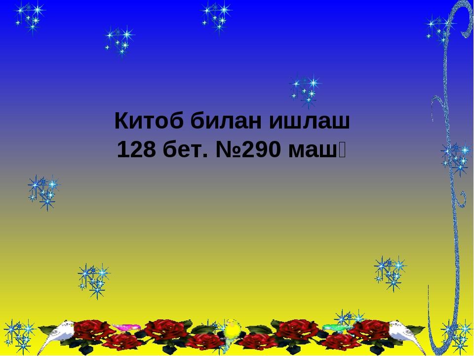 Китоб билан ишлаш 128 бет. №290 машқ