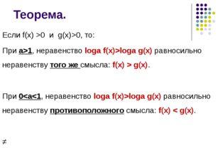 Теорема. Если f(x) >0 и g(x)>0, то: При а>1, неравенство logа f(x)>logа g(x)