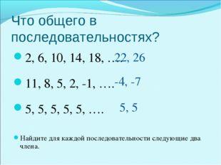 Что общего в последовательностях? 2, 6, 10, 14, 18, …. 11, 8, 5, 2, -1, …. 5,