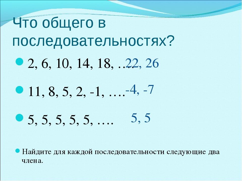Что общего в последовательностях? 2, 6, 10, 14, 18, …. 11, 8, 5, 2, -1, …. 5,...