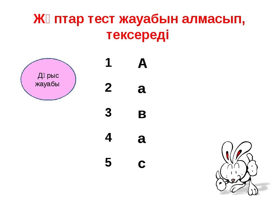 Жұптар тест жауабын алмасып, тексереді Дұрыс жауабы 1 А 2 а 3 в 4 а 5 с