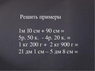 Решить примеры 1м 10 см + 90 см = 5р. 50 к. - 4р. 20 к. = 1 кг 200 г + 2 кг