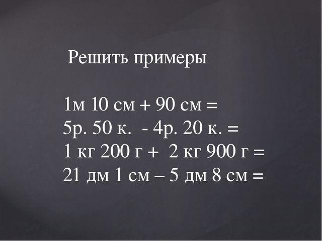 Решить примеры 1м 10 см + 90 см = 5р. 50 к. - 4р. 20 к. = 1 кг 200 г + 2 кг...