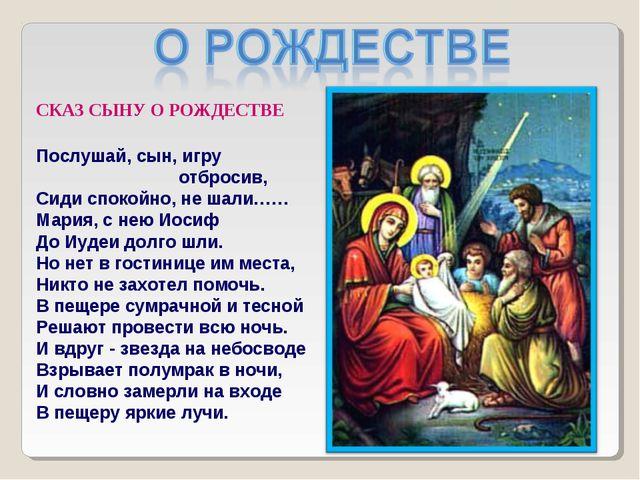 СКАЗ СЫНУ О РОЖДЕСТВЕ Послушай, сын, игру отбросив, Сиди спокойно, не шали……...
