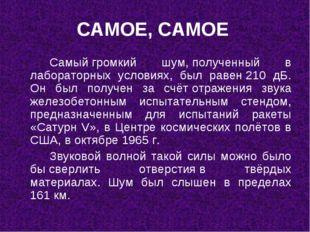САМОЕ, САМОЕ Самыйгромкий шум,полученный в лабораторных условиях, был рав