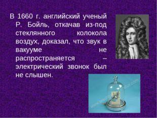 В 1660 г. английский ученый Р. Бойль, откачав из-под стеклянного колокола воз