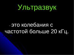 Ультразвук - это колебания с частотой больше 20 кГц.