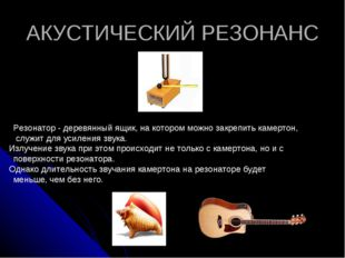 АКУСТИЧЕСКИЙ РЕЗОНАНС Резонатор- деревянный ящик, на котором можно закрепить
