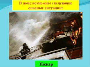 В доме возможны следующие опасные ситуации: Пожар