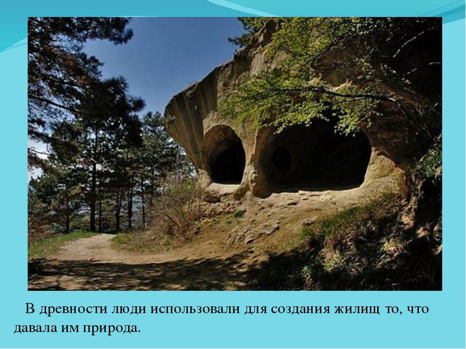 В древности люди использовали для создания жилищ то, что давала им природа.