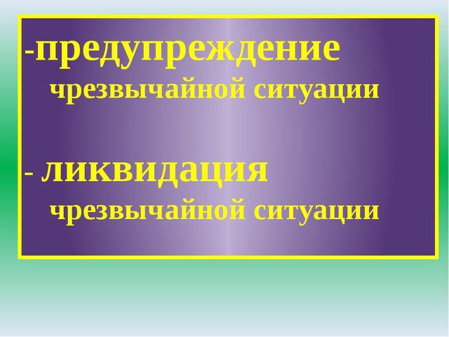 -предупреждение чрезвычайной ситуации - ликвидация чрезвычайной ситуации