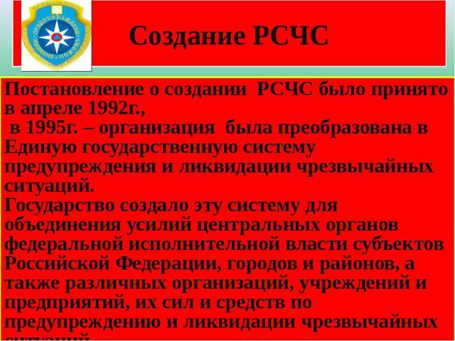 Создание РСЧС Постановление о создании РСЧС было принято в апреле 1992г., в 1...
