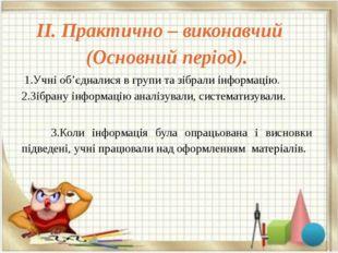 ІІ. Практично – виконавчий (Основний період). 1.Учні об'єдналися в групи та з