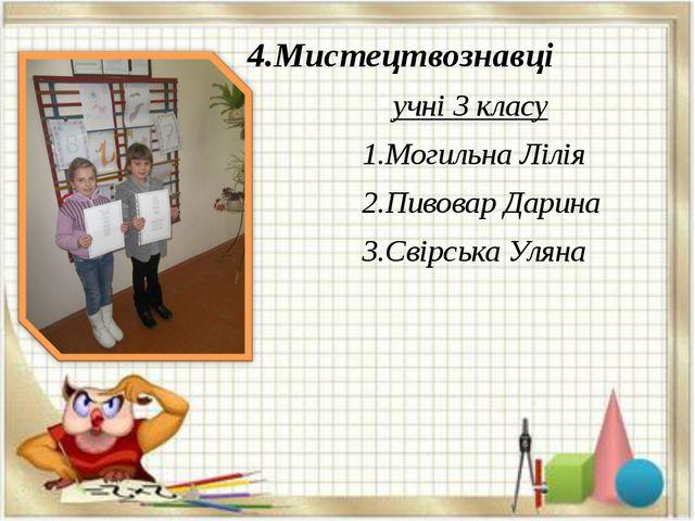 4.Мистецтвознавці учні 3 класу 1.Могильна Лілія 2.Пивовар Дарина 3.Свірська...