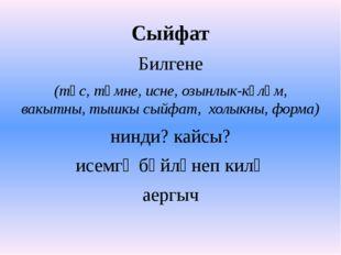 Сыйфат Билгене (төс, тәмне, исне, озынлык-күләм, вакытны, тышкы сыйфат, холык