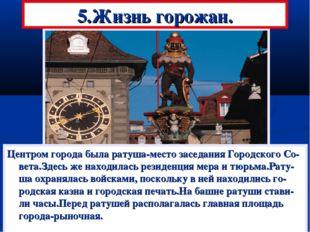 5.Жизнь горожан. Центром города была ратуша-место заседания Городского Со-вет