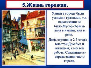 5.Жизнь горожан. Улицы в городе были узкими и грязными, т.к. канализации не б
