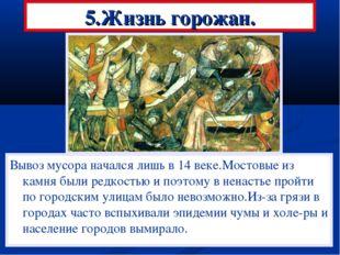 5.Жизнь горожан. Вывоз мусора начался лишь в 14 веке.Мостовые из камня были р