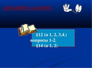 §12 (п 1, 2, 3,4.) вопросы 1-2. §14 (п 1, 2) ДОМАШНЕЕ ЗАДАНИЕ