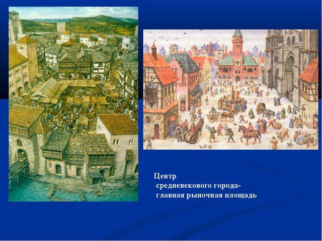 Центр средневекового города- главная рыночная площадь