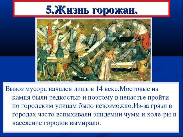 5.Жизнь горожан. Вывоз мусора начался лишь в 14 веке.Мостовые из камня были р...
