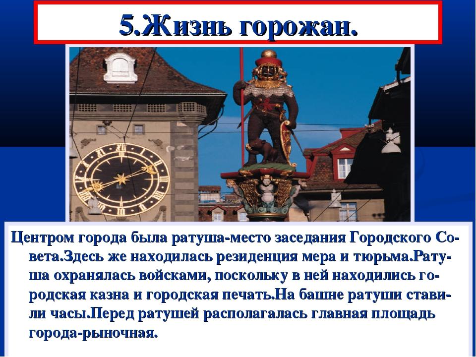 5.Жизнь горожан. Центром города была ратуша-место заседания Городского Со-вет...