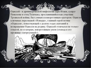 Одиссей - в древнегреческой мифологии царь Итаки, супруг Пенелопы и отец Теле