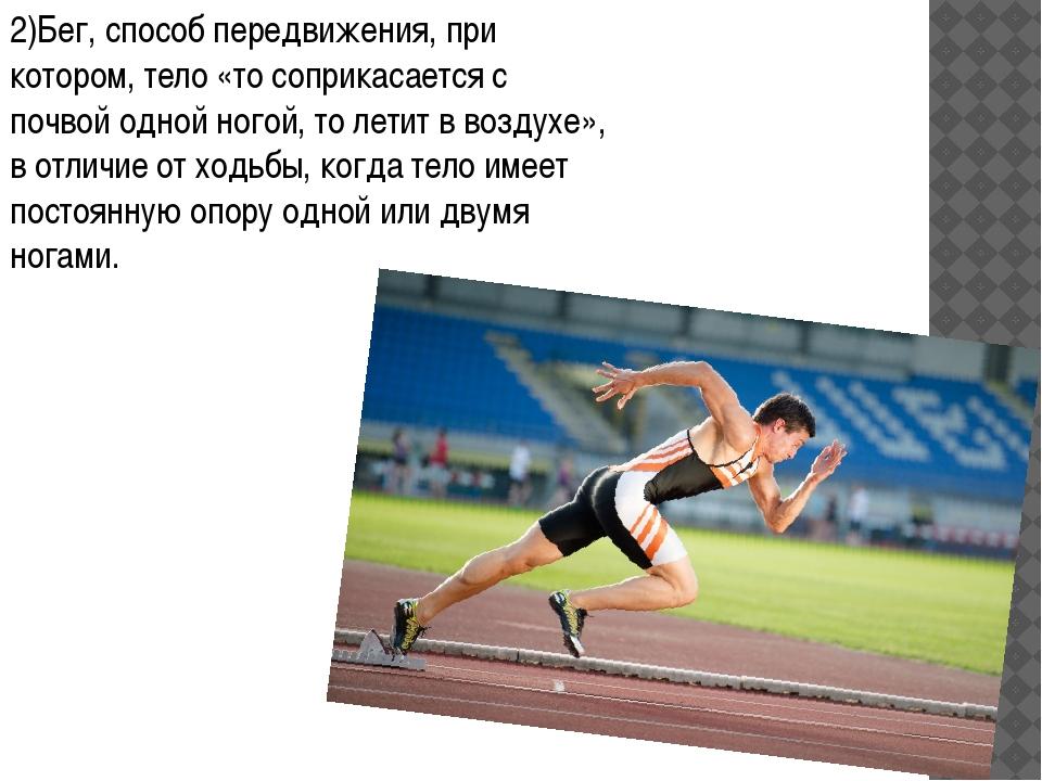 2)Бег, способ передвижения, при котором, тело «то соприкасается с почвой одно...