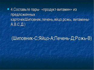 (Шиповник-С;Яйцо-А;Печень-Д;Рожь-В) 4.Составьте пары- «продукт-витамин» из пр