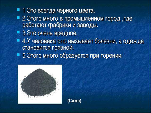 1.Это всегда черного цвета. 2.Этого много в промышленном город ,где работают...