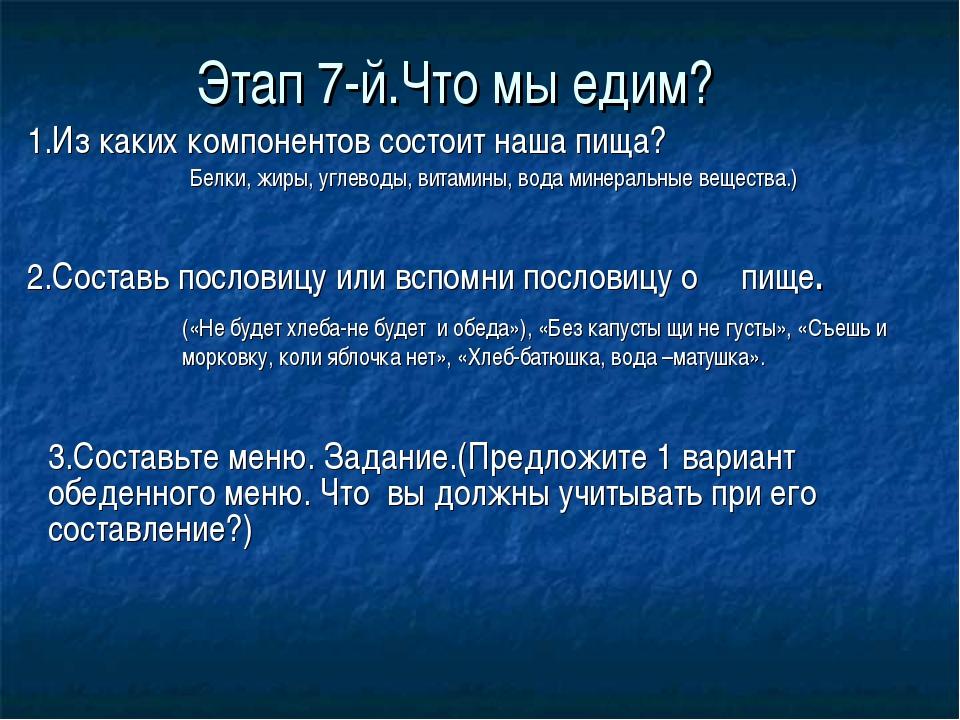 Этап 7-й.Что мы едим? 1.Из каких компонентов состоит наша пища? 2.Составь пос...