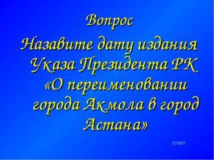 Вопрос Назавите дату издания Указа Президента РК «О переименовании города Акм