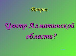 Вопрос Центр Алматинской области? ответ