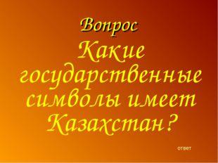 Вопрос ответ Какие государственные символы имеет Казахстан?