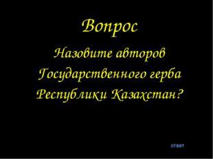 Вопрос Назовите авторов Государственного герба Республики Казахстан? ответ