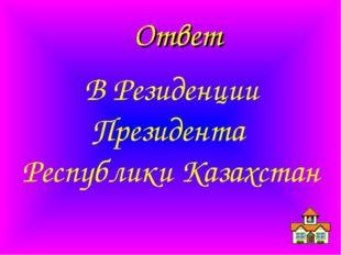Ответ В Резиденции Президента Республики Казахстан