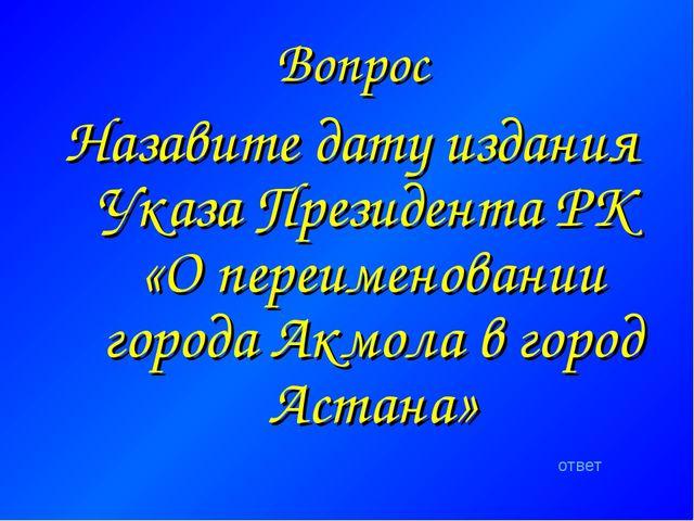 Вопрос Назавите дату издания Указа Президента РК «О переименовании города Акм...