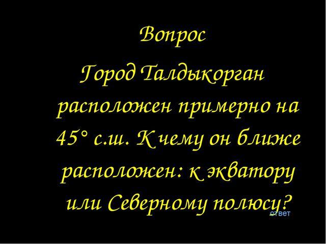 Вопрос Город Талдыкорган расположен примерно на 45° с.ш. К чему он ближе расп...
