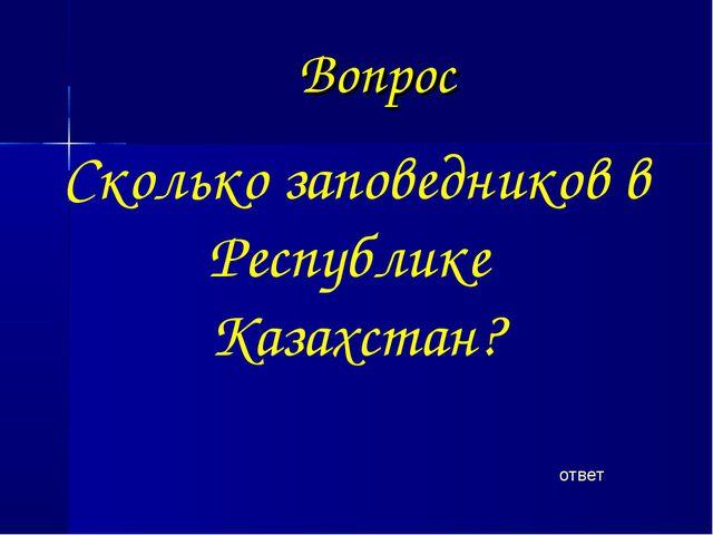 Вопрос ответ Сколько заповедников в Республике Казахстан?